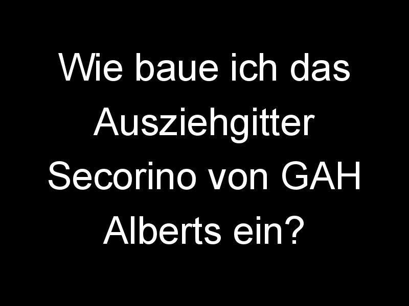 Wie baue ich das Ausziehgitter Secorino von GAH Alberts ein?
