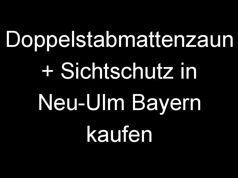 Doppelstabmattenzaun + Sichtschutz in Neu-Ulm Bayern kaufen