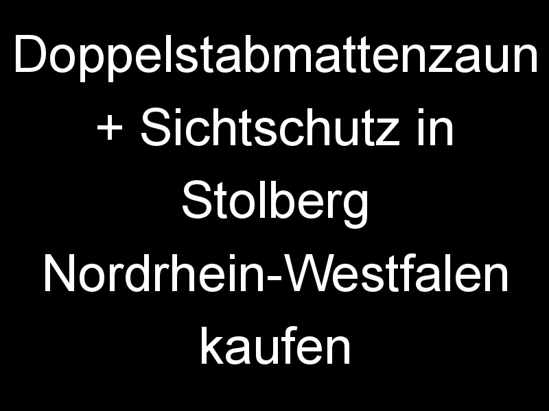 Doppelstabmattenzaun + Sichtschutz in Stolberg Nordrhein-Westfalen kaufen