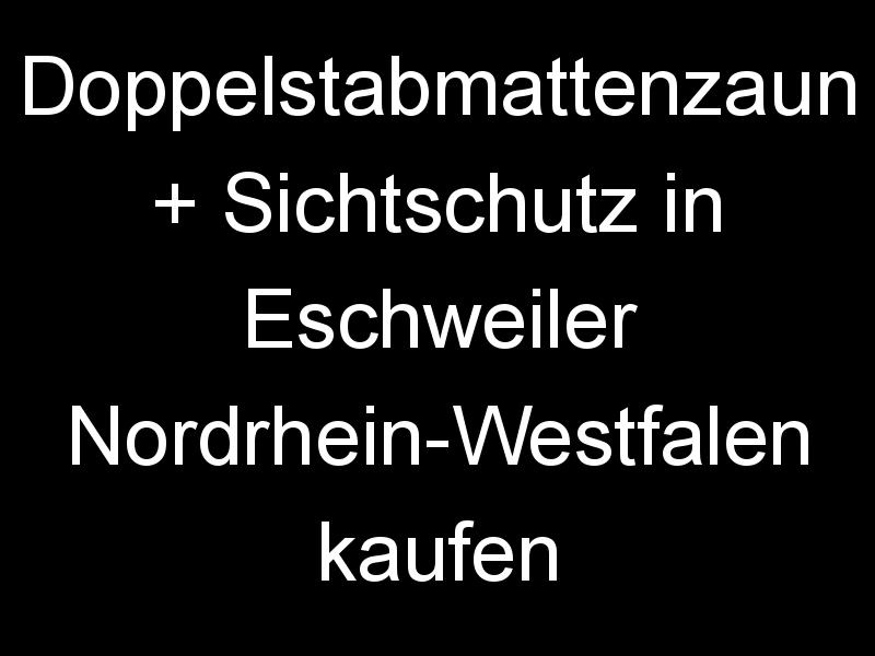 Doppelstabmattenzaun + Sichtschutz in Eschweiler Nordrhein-Westfalen kaufen