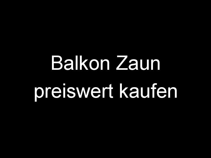 Balkon Zaun preiswert kaufen